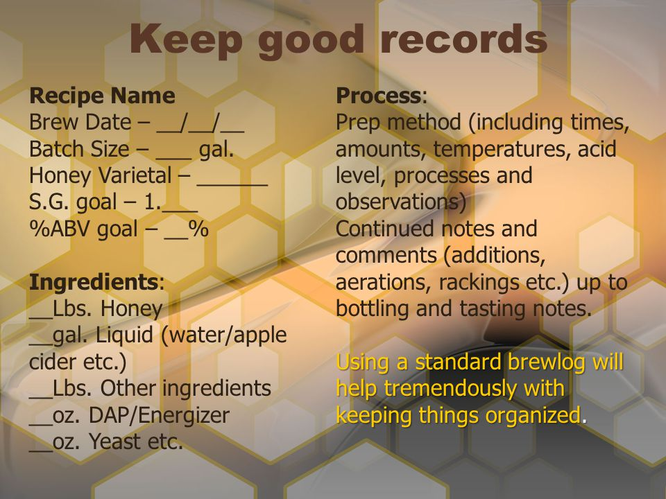 Keep good records Recipe Name Brew Date – __/__/__ Batch Size – ___ gal. Honey Varietal – ______ S.G. goal – 1.___ %ABV goal – __% Ingredients: __Lbs.
