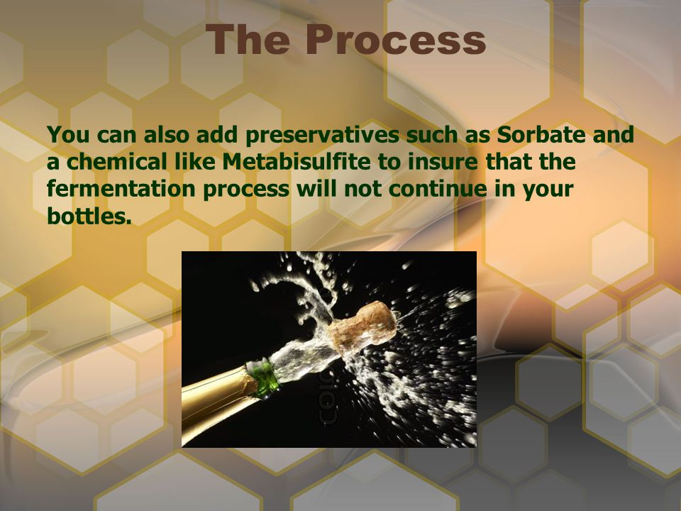The Process You can also add preservatives such as Sorbate and a chemical like Metabisulfite to insure that the fermentation process will not continue