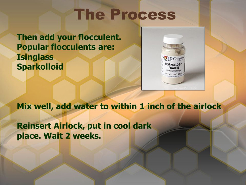 The Process Then add your flocculent. Popular flocculents are: Isinglass Sparkolloid Mix well, add water to within 1 inch of the airlock Reinsert Airl