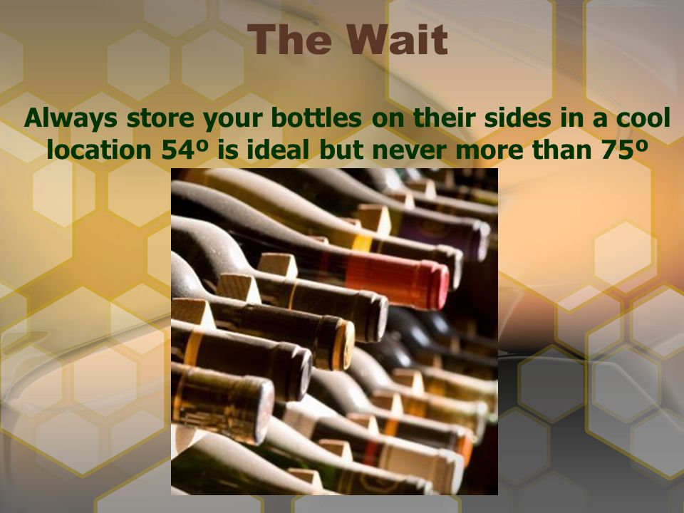 Always store your bottles on their sides in a cool location 54º is ideal but never more than 75º