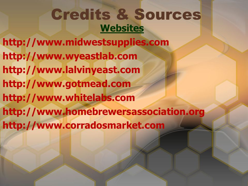 Credits & Sources Websites http://www.midwestsupplies.com http://www.wyeastlab.com http://www.lalvinyeast.com http://www.gotmead.com http://www.whitel