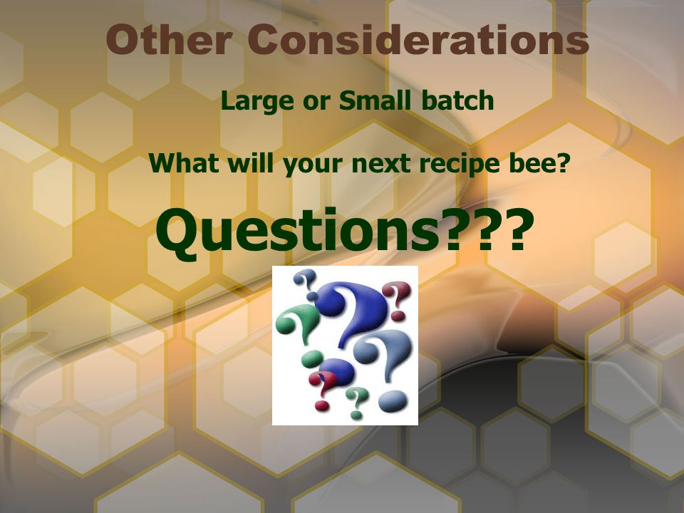 Other Considerations What will your next recipe bee? Questions??? Large or Small batch
