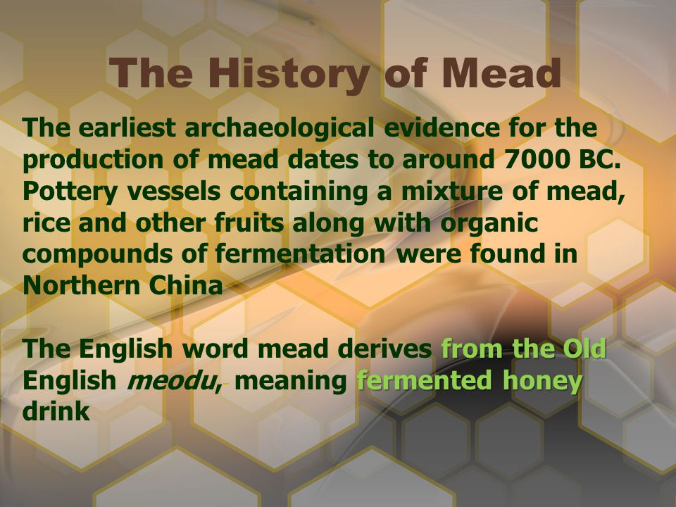 The History of Mead The earliest archaeological evidence for the production of mead dates to around 7000 BC. Pottery vessels containing a mixture of m