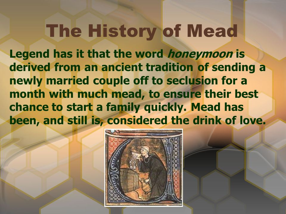 The History of Mead Legend has it that the word honeymoon is derived from an ancient tradition of sending a newly married couple off to seclusion for