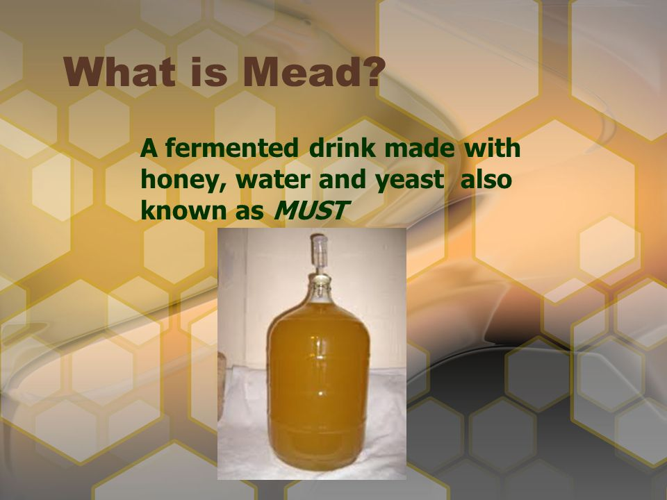 What is Mead? A fermented drink made with honey, water and yeast also known as MUST