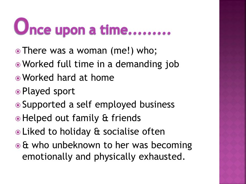 There was a woman (me!) who; Worked full time in a demanding job Worked hard at home Played sport Supported a self employed business Helped out family & friends Liked to holiday & socialise often & who unbeknown to her was becoming emotionally and physically exhausted.