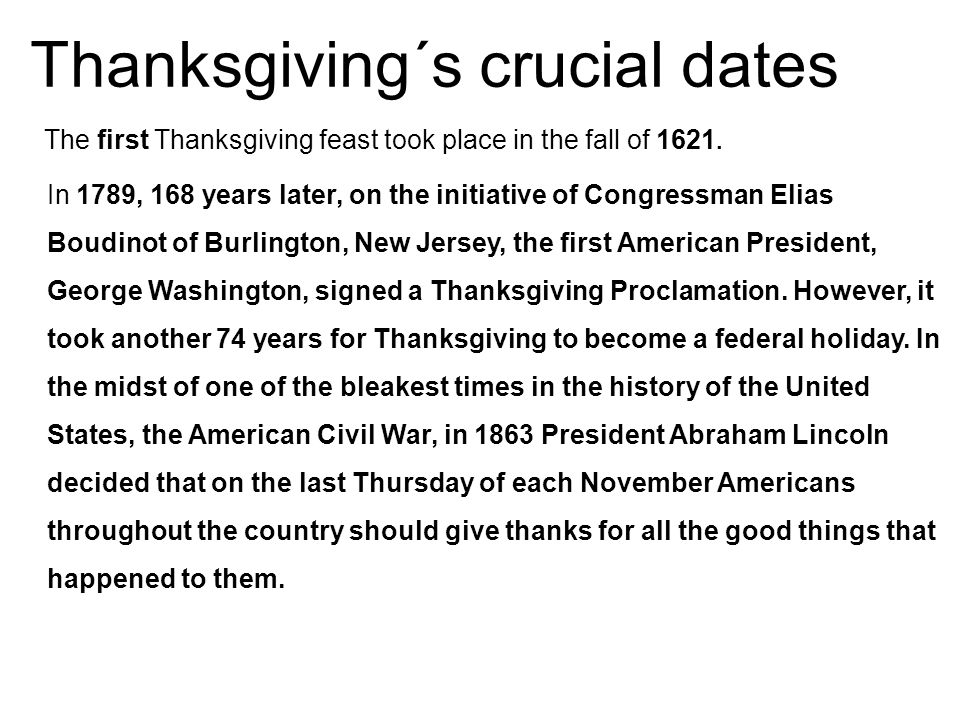 Thanksgiving´s crucial dates The first Thanksgiving feast took place in the fall of 1621. In 1789, 168 years later, on the initiative of Congressman E