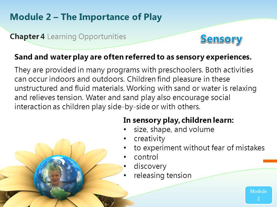 Module 2 Sand and water play are often referred to as sensory experiences. They are provided in many programs with preschoolers. Both activities can o