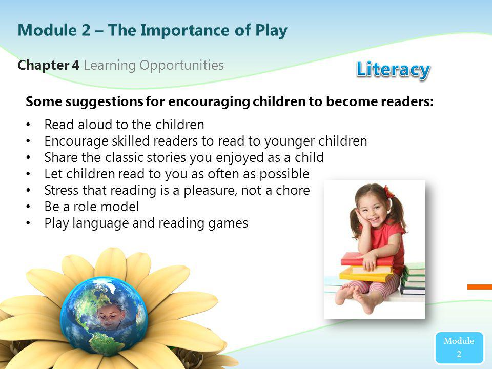 Module 2 Some suggestions for encouraging children to become readers: Read aloud to the children Encourage skilled readers to read to younger children