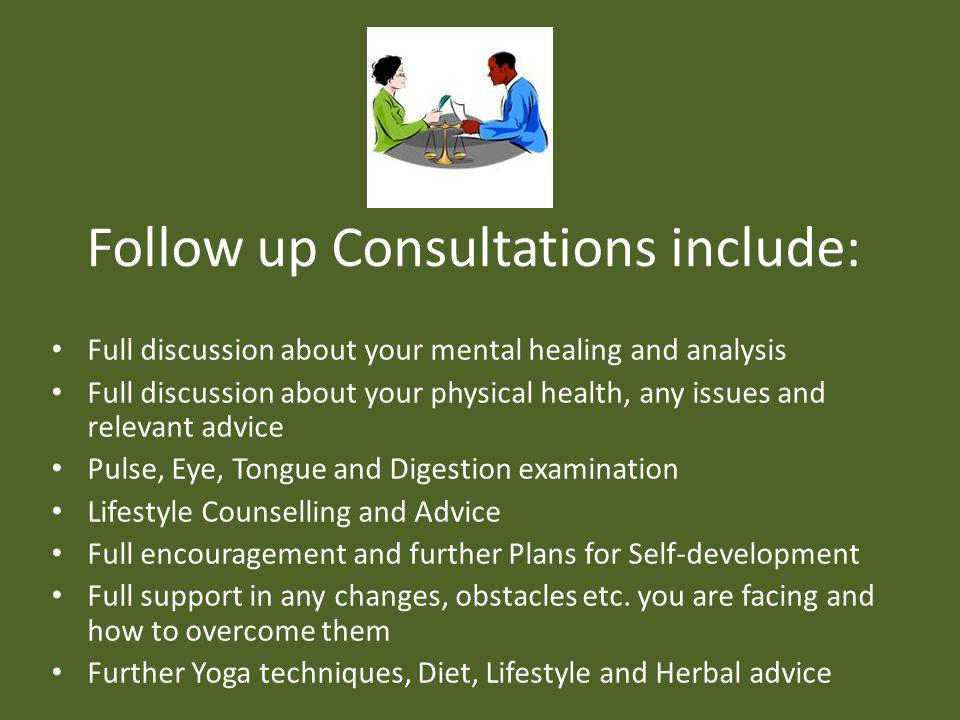 Follow up Consultations include: Full discussion about your mental healing and analysis Full discussion about your physical health, any issues and relevant advice Pulse, Eye, Tongue and Digestion examination Lifestyle Counselling and Advice Full encouragement and further Plans for Self-development Full support in any changes, obstacles etc.