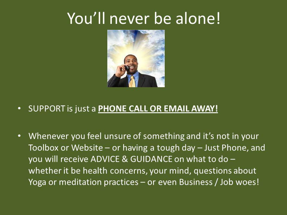 Youll never be alone. SUPPORT is just a PHONE CALL OR EMAIL AWAY.