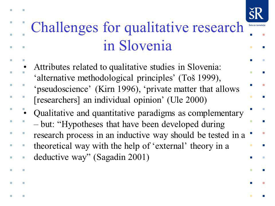 Challenges for qualitative research in Slovenia Attributes related to qualitative studies in Slovenia: alternative methodological principles (Toš 1999), pseudoscience (Kirn 1996), private matter that allows [researchers] an individual opinion (Ule 2000) Qualitative and quantitative paradigms as complementary – but: Hypotheses that have been developed during research process in an inductive way should be tested in a theoretical way with the help of external theory in a deductive way (Sagadin 2001)