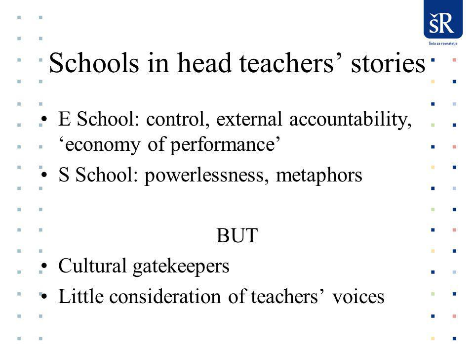 Schools in head teachers stories E School: control, external accountability, economy of performance S School: powerlessness, metaphors BUT Cultural gatekeepers Little consideration of teachers voices