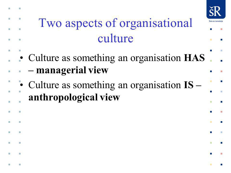 Two aspects of organisational culture Culture as something an organisation HAS – managerial view Culture as something an organisation IS – anthropological view