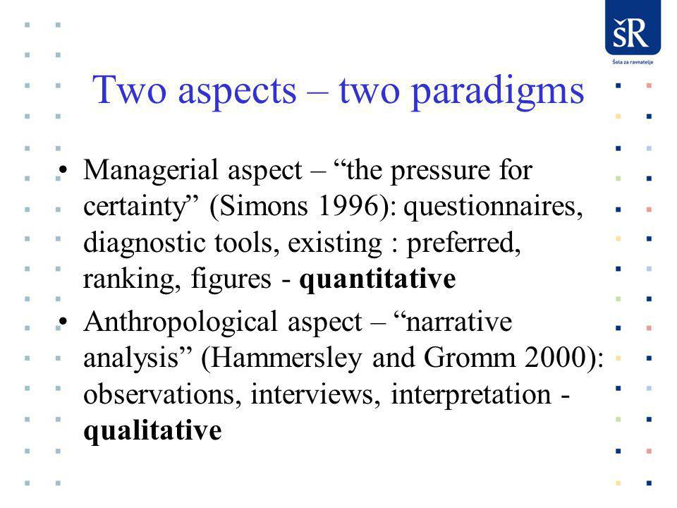 Two aspects – two paradigms Managerial aspect – the pressure for certainty (Simons 1996): questionnaires, diagnostic tools, existing : preferred, ranking, figures - quantitative Anthropological aspect – narrative analysis (Hammersley and Gromm 2000): observations, interviews, interpretation - qualitative