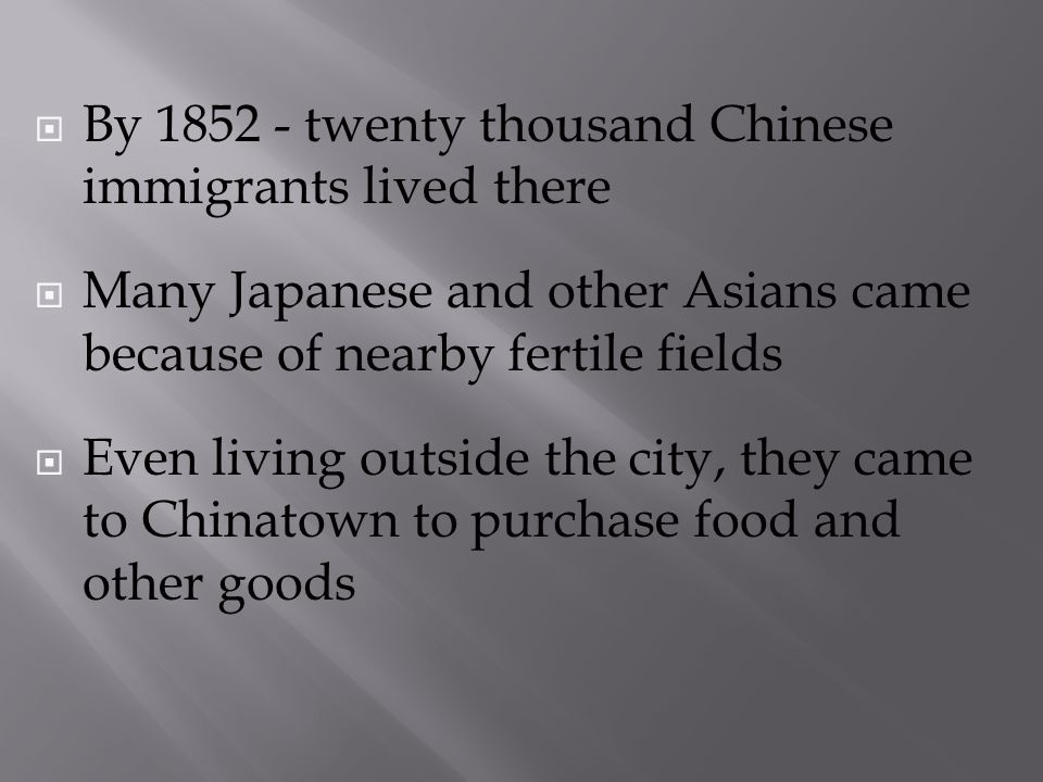 By 1852 - twenty thousand Chinese immigrants lived there Many Japanese and other Asians came because of nearby fertile fields Even living outside the