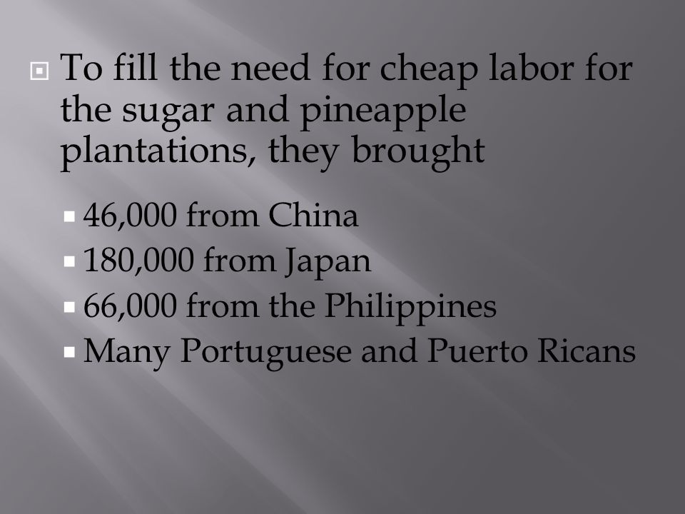 To fill the need for cheap labor for the sugar and pineapple plantations, they brought 46,000 from China 180,000 from Japan 66,000 from the Philippine