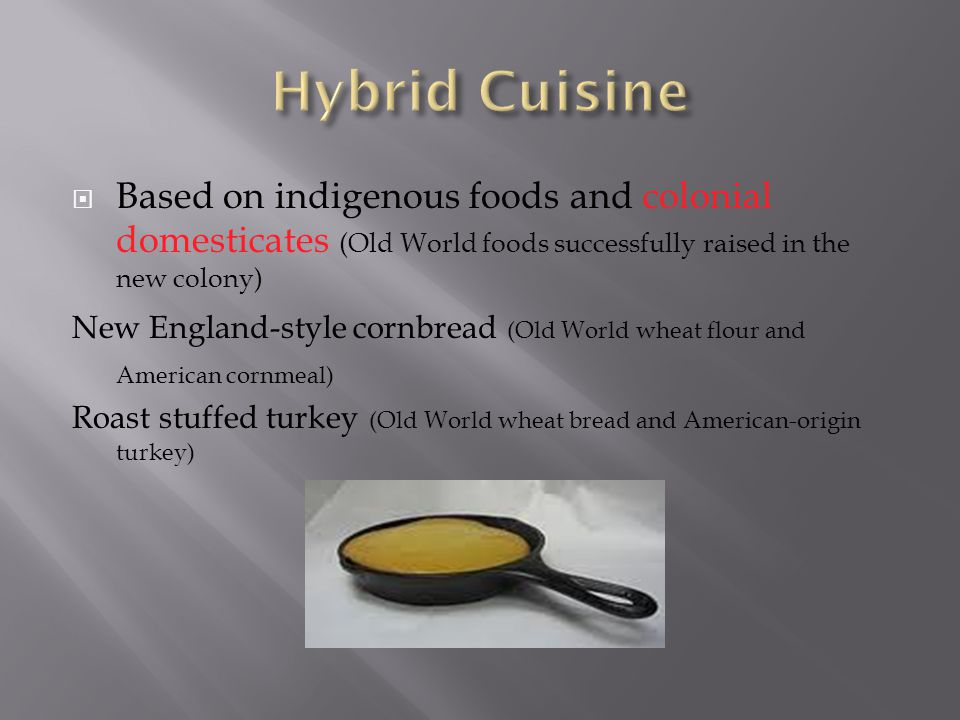 Based on indigenous foods and colonial domesticates (Old World foods successfully raised in the new colony) New England-style cornbread (Old World whe