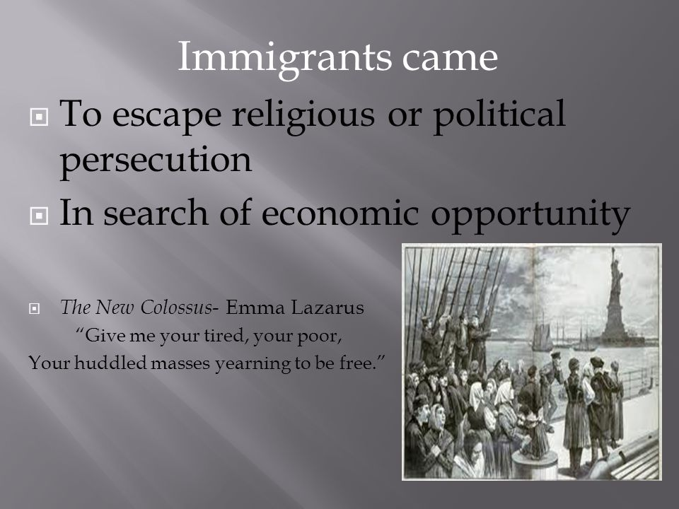 To escape religious or political persecution In search of economic opportunity The New Colossus - Emma Lazarus Give me your tired, your poor, Your hud