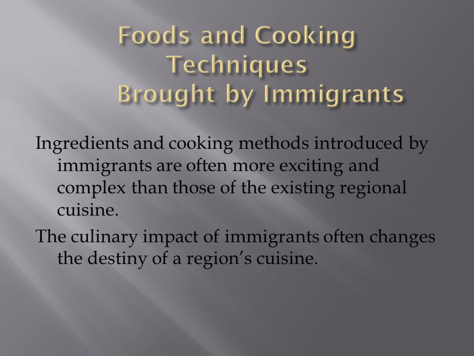 Ingredients and cooking methods introduced by immigrants are often more exciting and complex than those of the existing regional cuisine. The culinary