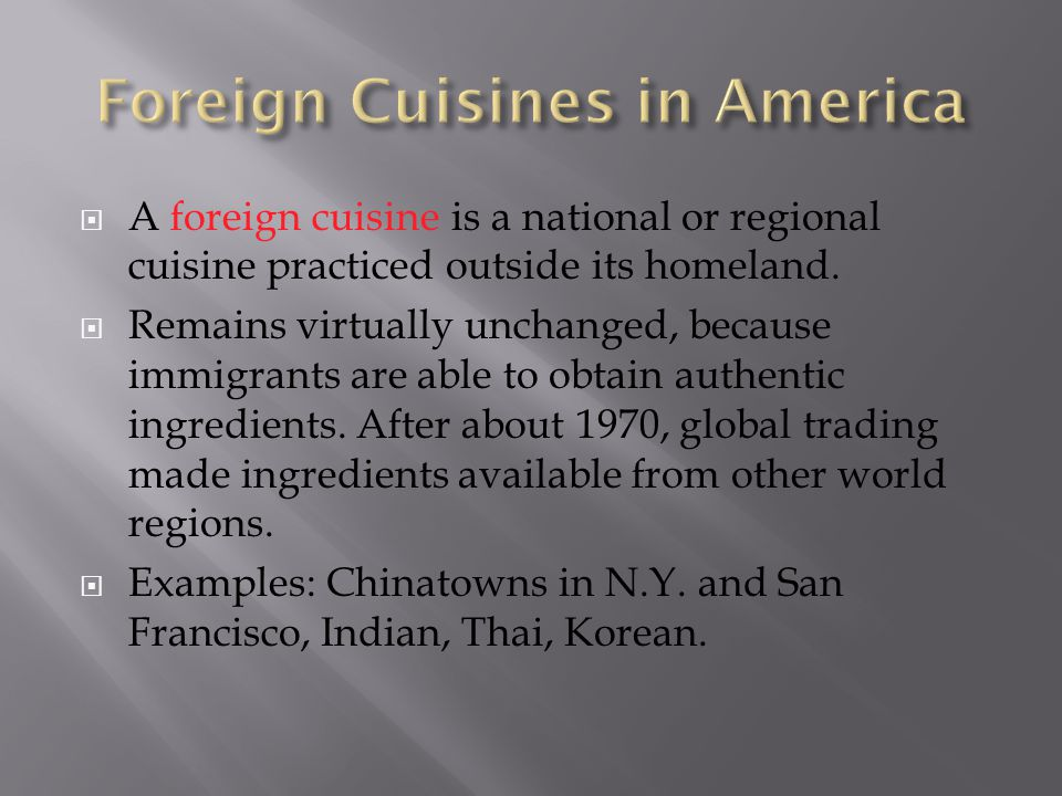A foreign cuisine is a national or regional cuisine practiced outside its homeland. Remains virtually unchanged, because immigrants are able to obtain