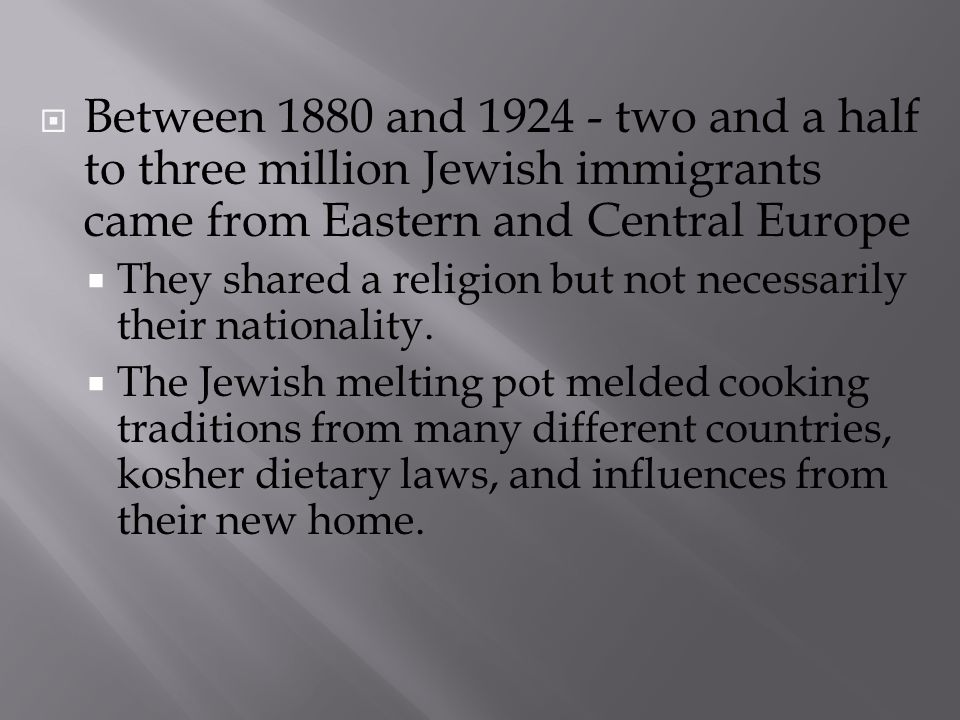 Between 1880 and 1924 - two and a half to three million Jewish immigrants came from Eastern and Central Europe They shared a religion but not necessar