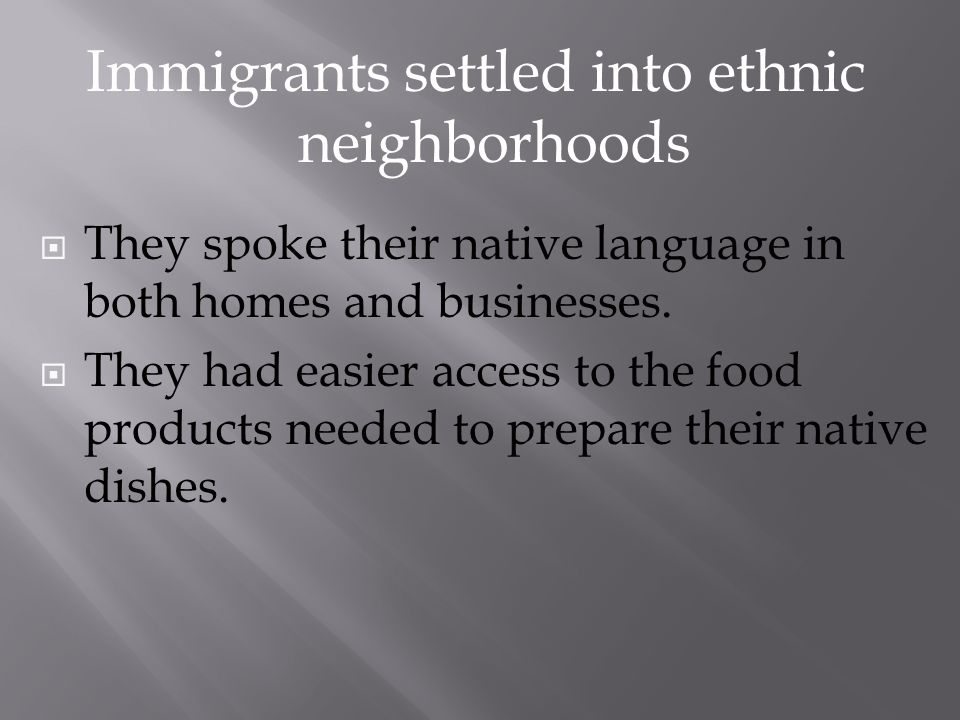 They spoke their native language in both homes and businesses. They had easier access to the food products needed to prepare their native dishes. Immi