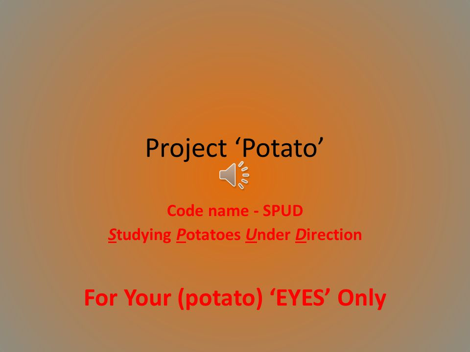 Project Potato Code name - SPUD S tudying P otatoes U nder D irection For Your (potato) EYES Only