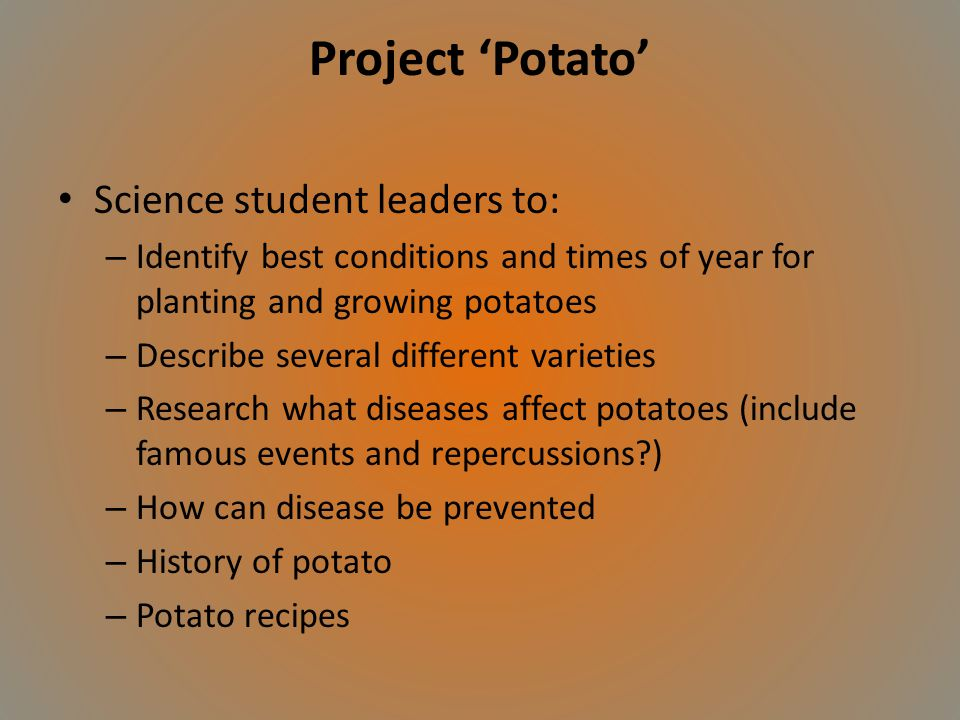 Project Potato Science student leaders to: – Identify best conditions and times of year for planting and growing potatoes – Describe several different varieties – Research what diseases affect potatoes (include famous events and repercussions?) – How can disease be prevented – History of potato – Potato recipes