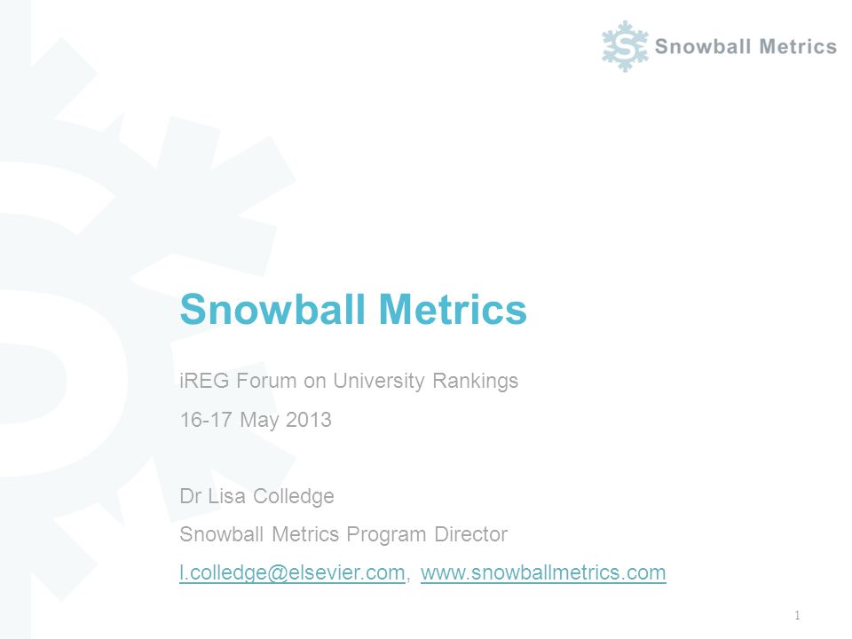 iREG Forum on University Rankings 16-17 May 2013 Dr Lisa Colledge Snowball Metrics Program Director l.colledge@elsevier.com, www.snowballmetrics.com l.colledge@elsevier.comwww.snowballmetrics.com Snowball Metrics 1