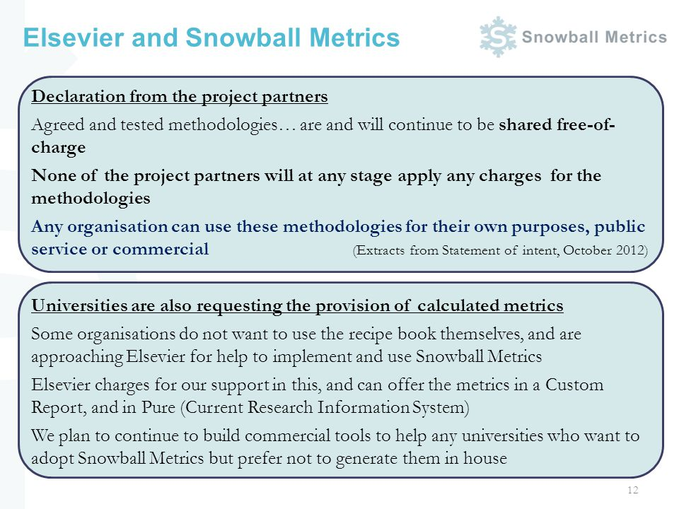 Elsevier and Snowball Metrics 12 Declaration from the project partners Agreed and tested methodologies… are and will continue to be shared free-of- charge None of the project partners will at any stage apply any charges for the methodologies Any organisation can use these methodologies for their own purposes, public service or commercial (Extracts from Statement of intent, October 2012) Universities are also requesting the provision of calculated metrics Some organisations do not want to use the recipe book themselves, and are approaching Elsevier for help to implement and use Snowball Metrics Elsevier charges for our support in this, and can offer the metrics in a Custom Report, and in Pure (Current Research Information System) We plan to continue to build commercial tools to help any universities who want to adopt Snowball Metrics but prefer not to generate them in house