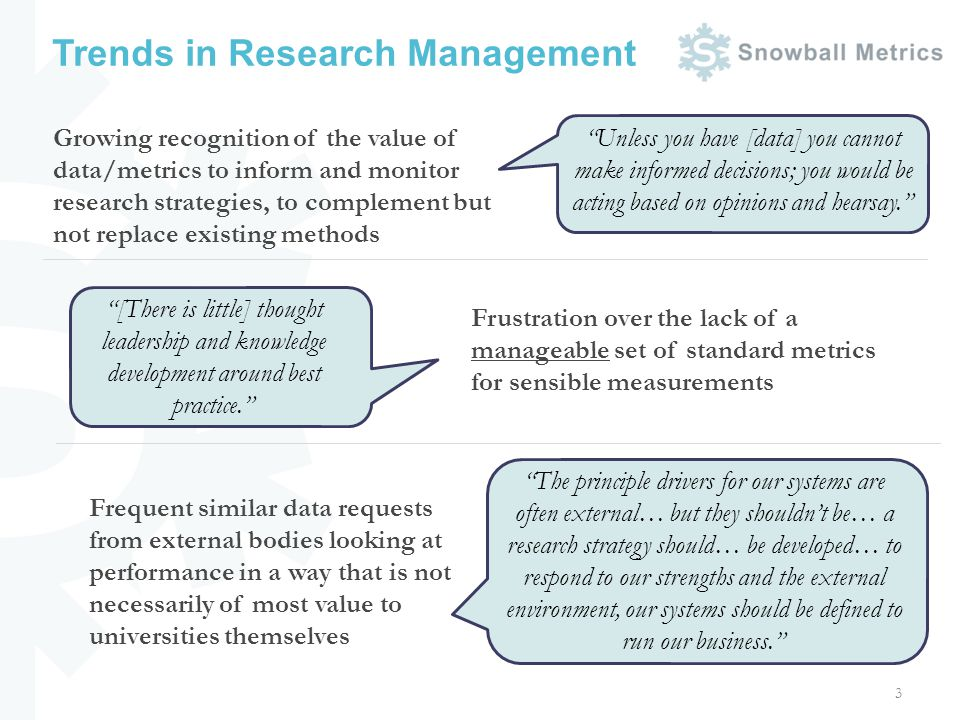 Trends in Research Management 3 Growing recognition of the value of data/metrics to inform and monitor research strategies, to complement but not replace existing methods Unless you have [data] you cannot make informed decisions; you would be acting based on opinions and hearsay.