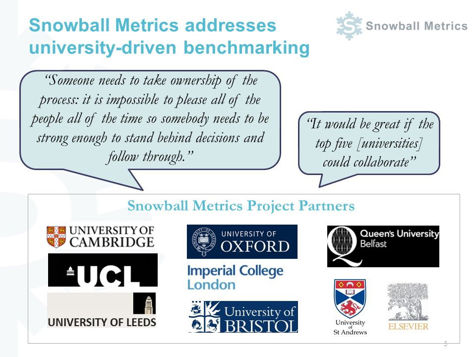 Snowball Metrics addresses university-driven benchmarking Someone needs to take ownership of the process: it is impossible to please all of the people all of the time so somebody needs to be strong enough to stand behind decisions and follow through.