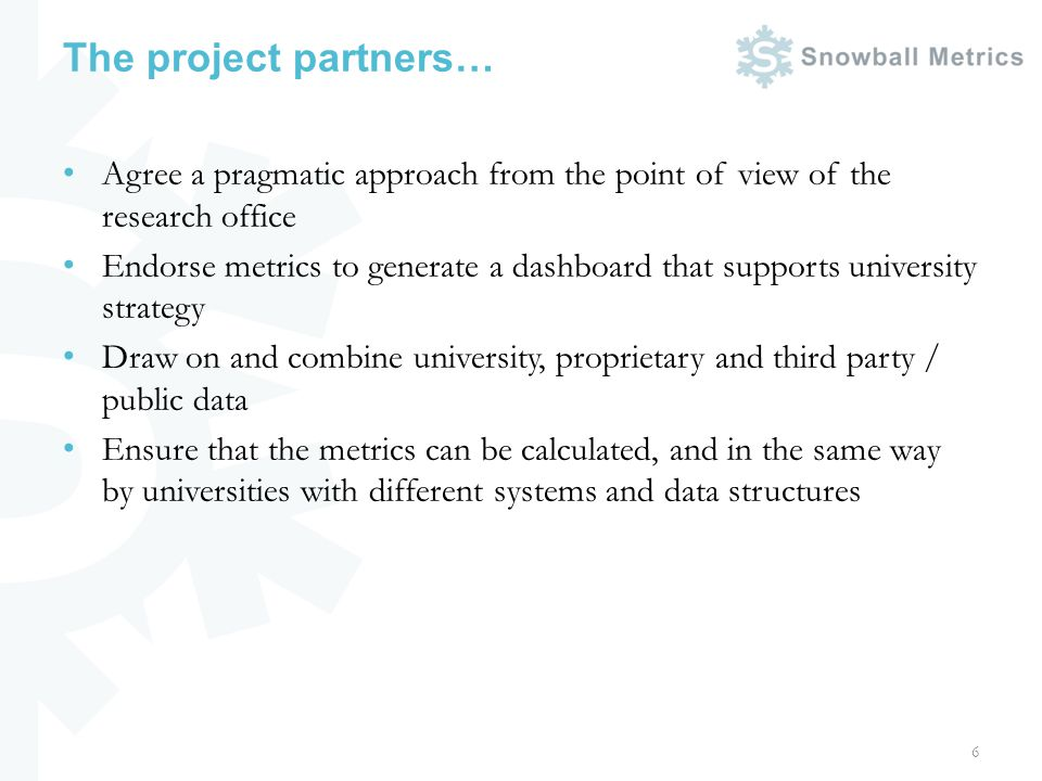The project partners… Agree a pragmatic approach from the point of view of the research office Endorse metrics to generate a dashboard that supports university strategy Draw on and combine university, proprietary and third party / public data Ensure that the metrics can be calculated, and in the same way by universities with different systems and data structures 6