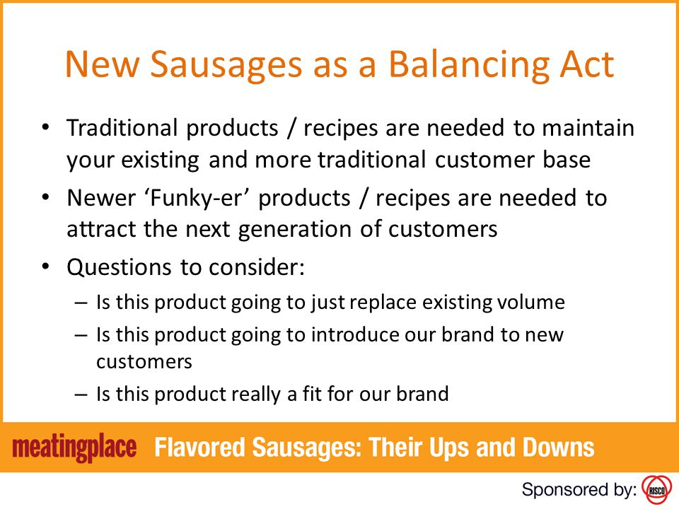 New Sausages as a Balancing Act Traditional products / recipes are needed to maintain your existing and more traditional customer base Newer Funky-er