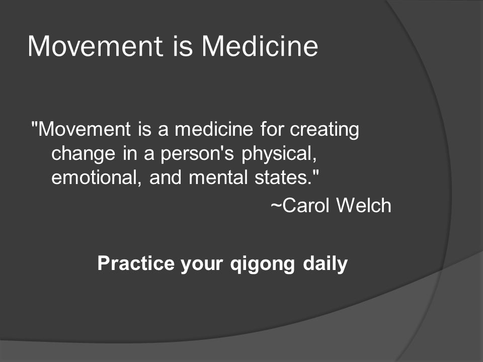 Movement is Medicine Movement is a medicine for creating change in a person s physical, emotional, and mental states. ~Carol Welch Practice your qigong daily