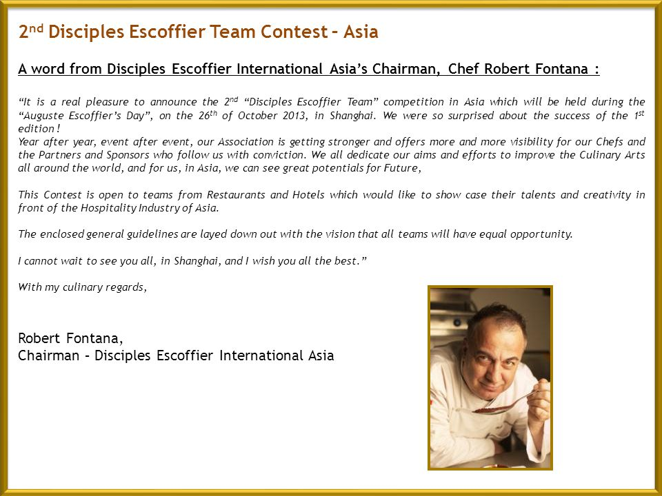 2 nd Disciples Escoffier Team Contest – Asia A word from Disciples Escoffier International Asias Chairman, Chef Robert Fontana : It is a real pleasure to announce the 2 nd Disciples Escoffier Team competition in Asia which will be held during the Auguste Escoffiers Day, on the 26 th of October 2013, in Shanghai.