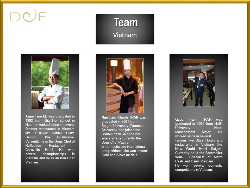 Vietnam Team Xuan Tam LE was graduated in 1992 from Gia Hoi School in Hue, he worked since in several famous restaurants in Vietnam like L'Olivier Sof