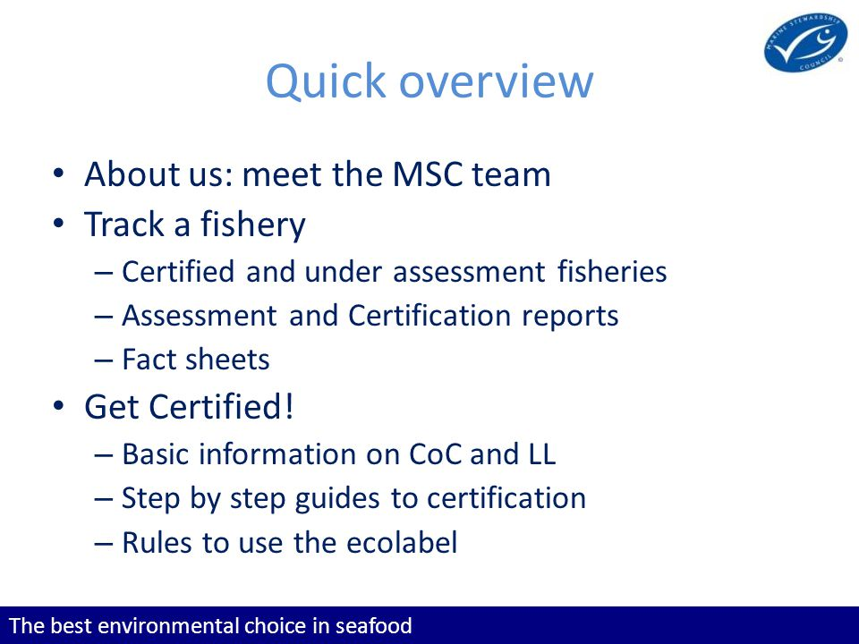 The best environmental choice in seafood Quick overview About us: meet the MSC team Track a fishery – Certified and under assessment fisheries – Asses
