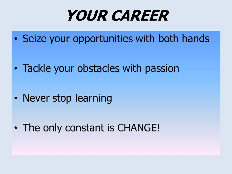 Seize your opportunities with both hands Tackle your obstacles with passion Never stop learning The only constant is CHANGE! YOUR CAREER