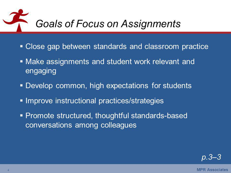 4 MPR Associates 4 Goals of Focus on Assignments Close gap between standards and classroom practice Make assignments and student work relevant and engaging Develop common, high expectations for students Improve instructional practices/strategies Promote structured, thoughtful standards-based conversations among colleagues p.3–3