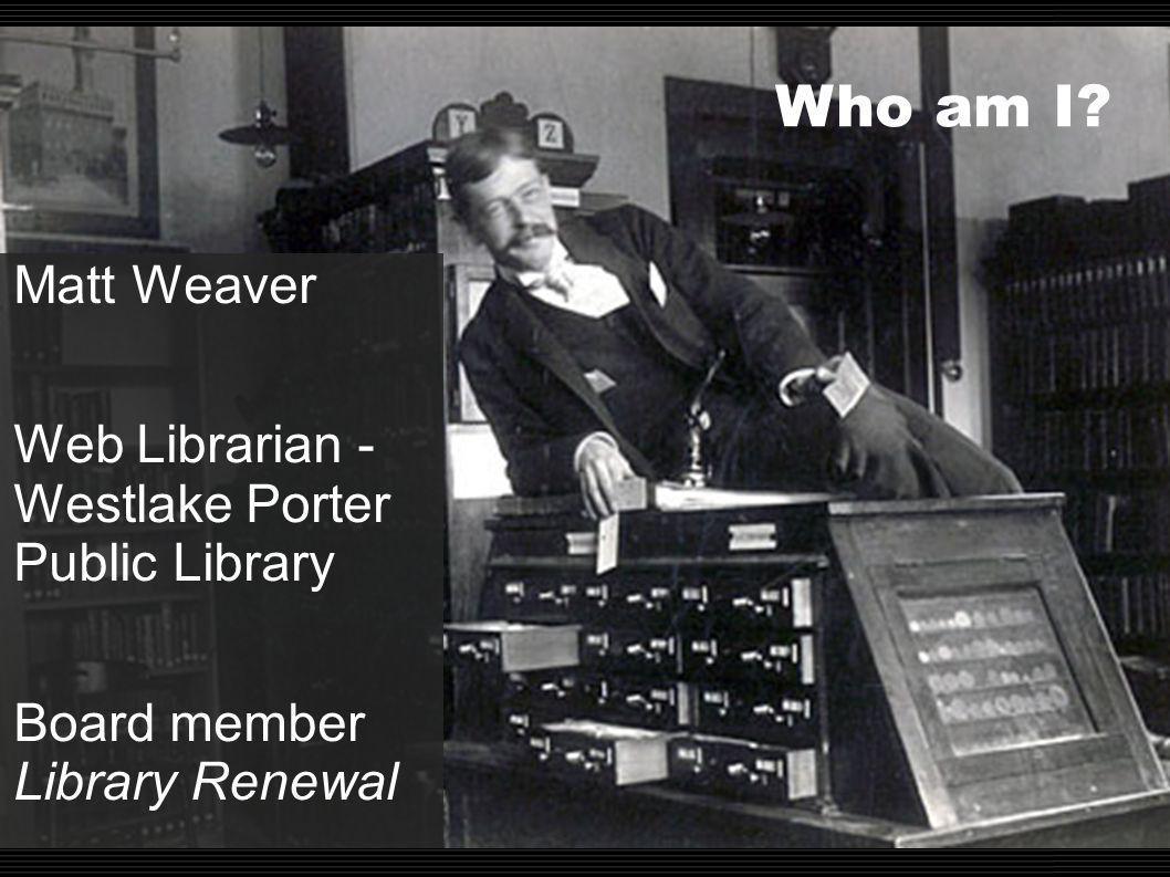 Who am I? Matt Weaver Web Librarian - Westlake Porter Public Library Board member Library Renewal