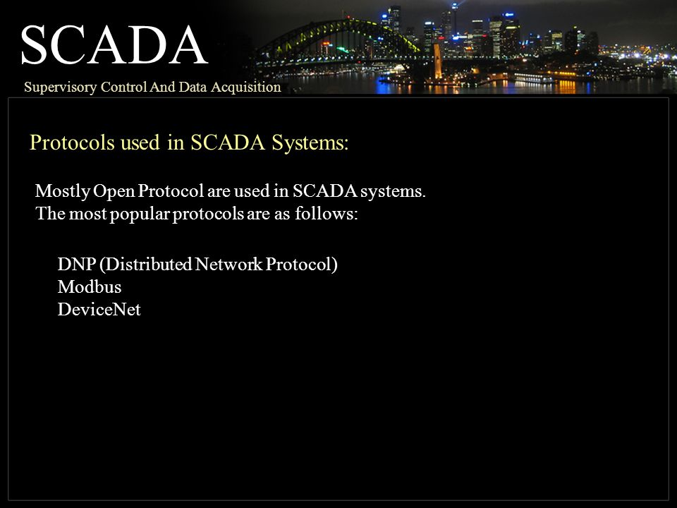 SCADA Supervisory Control And Data Acquisition Protocols used in SCADA Systems: DNP (Distributed Network Protocol) Modbus DeviceNet Mostly Open Protocol are used in SCADA systems.