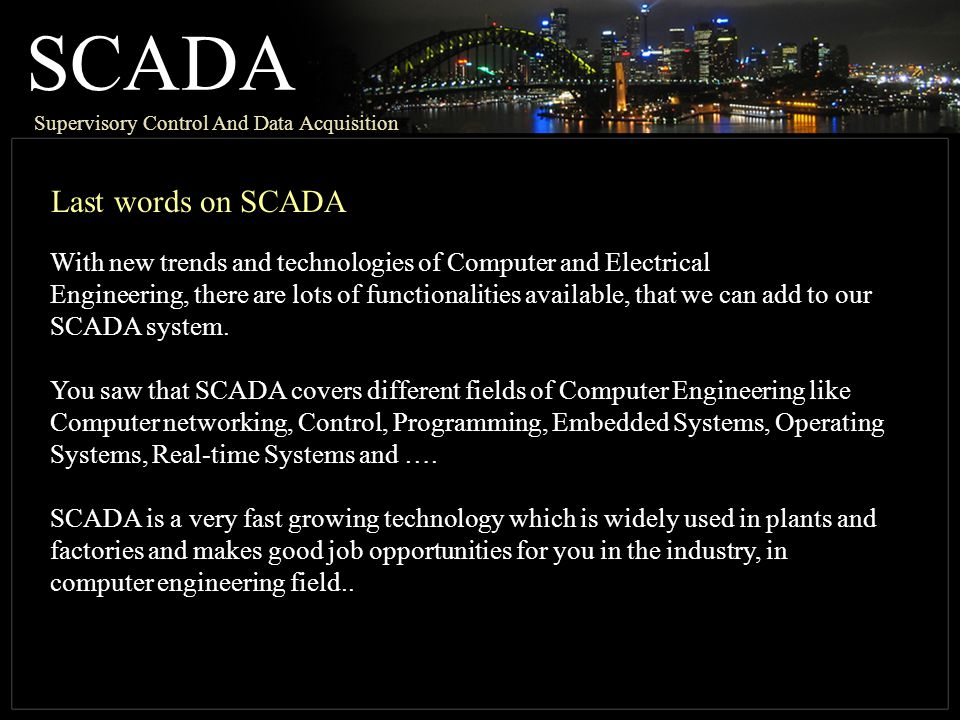 SCADA Supervisory Control And Data Acquisition Last words on SCADA With new trends and technologies of Computer and Electrical Engineering, there are lots of functionalities available, that we can add to our SCADA system.
