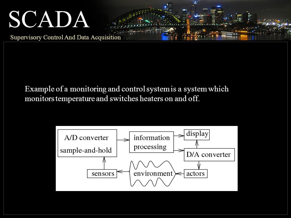SCADA Supervisory Control And Data Acquisition Example of a monitoring and control system is a system which monitors temperature and switches heaters on and off.