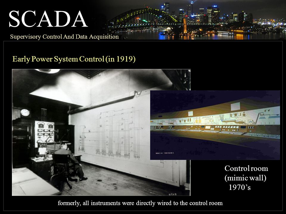 SCADA Supervisory Control And Data Acquisition Early Power System Control (in 1919) Control room (mimic wall) 1970s formerly, all instruments were directly wired to the control room