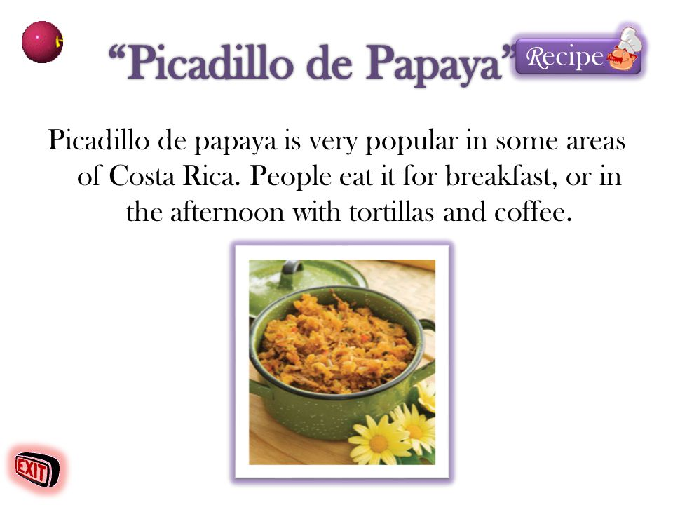 Picadillo de papaya is very popular in some areas of Costa Rica. People eat it for breakfast, or in the afternoon with tortillas and coffee. R ecipe R