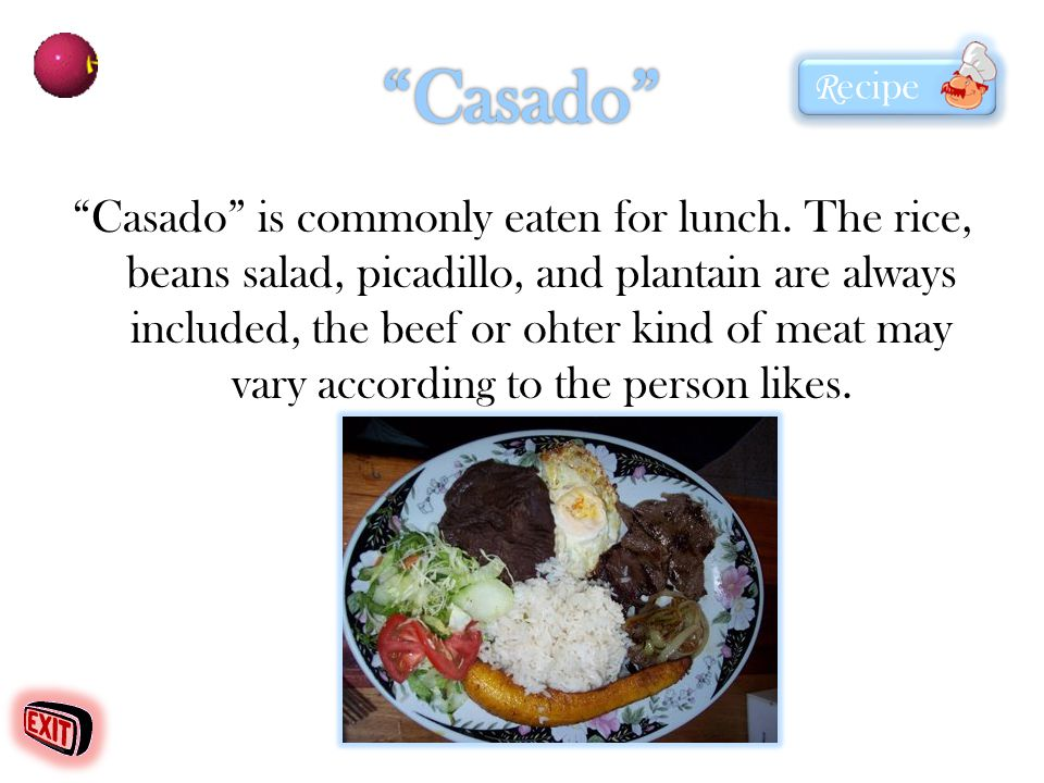 Casado is commonly eaten for lunch. The rice, beans salad, picadillo, and plantain are always included, the beef or ohter kind of meat may vary accord