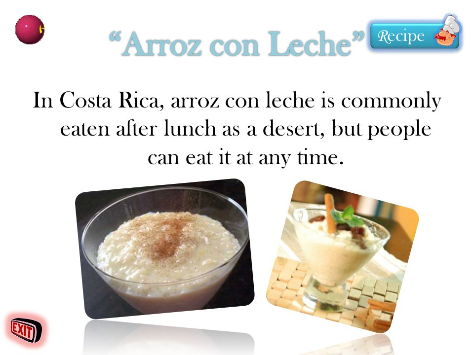 In Costa Rica, arroz con leche is commonly eaten after lunch as a desert, but people can eat it at any time. R ecipe R ecipe