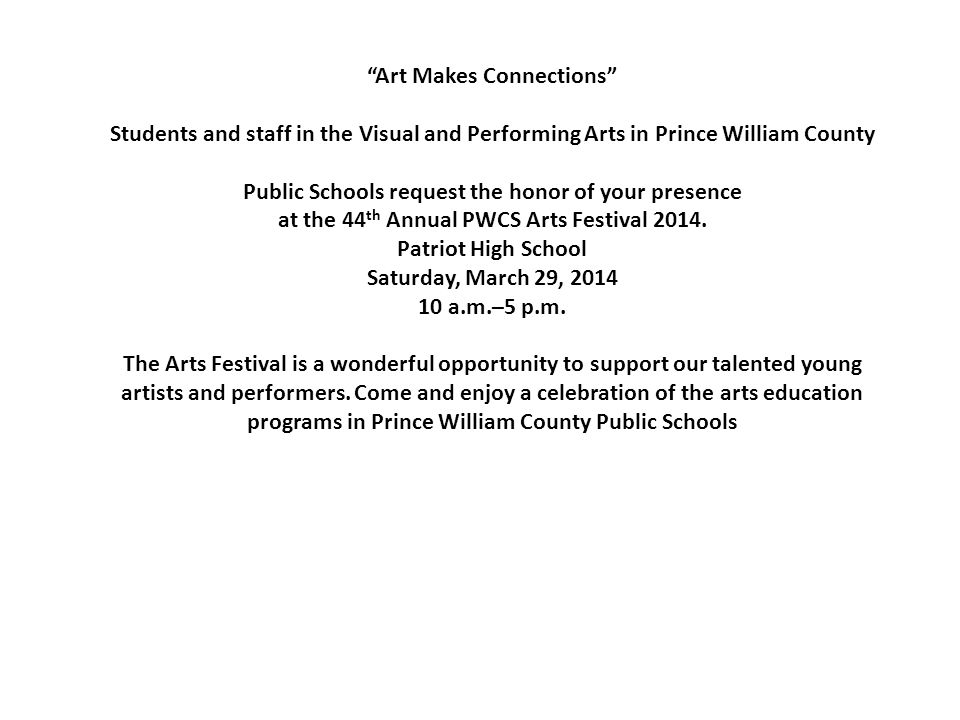 Art Makes Connections Students and staff in the Visual and Performing Arts in Prince William County Public Schools request the honor of your presence at the 44 th Annual PWCS Arts Festival 2014.